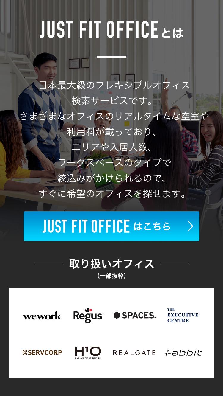JUST FIT OFFICEとは、日本最大級のフレキシブルオフィス検索サービスです。さまざまなオフィスのリアルタイムな空室や利用料が載っており、エリアや入居人数、ワークスペースのタイプで絞込みがかけられるので、すぐに希望のオフィスを探せます。