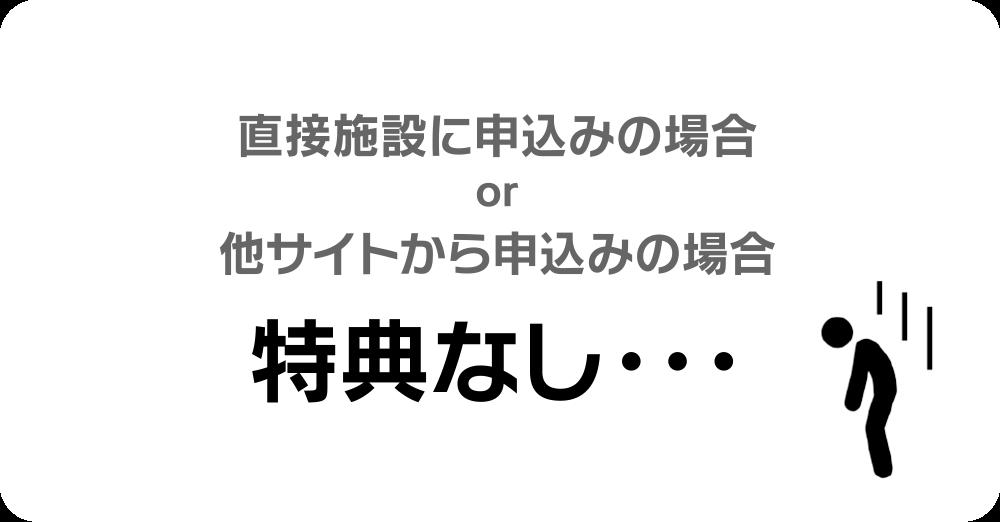 直接施設に申込みの場合or他サイトから申込みの場合 特典なし・・・